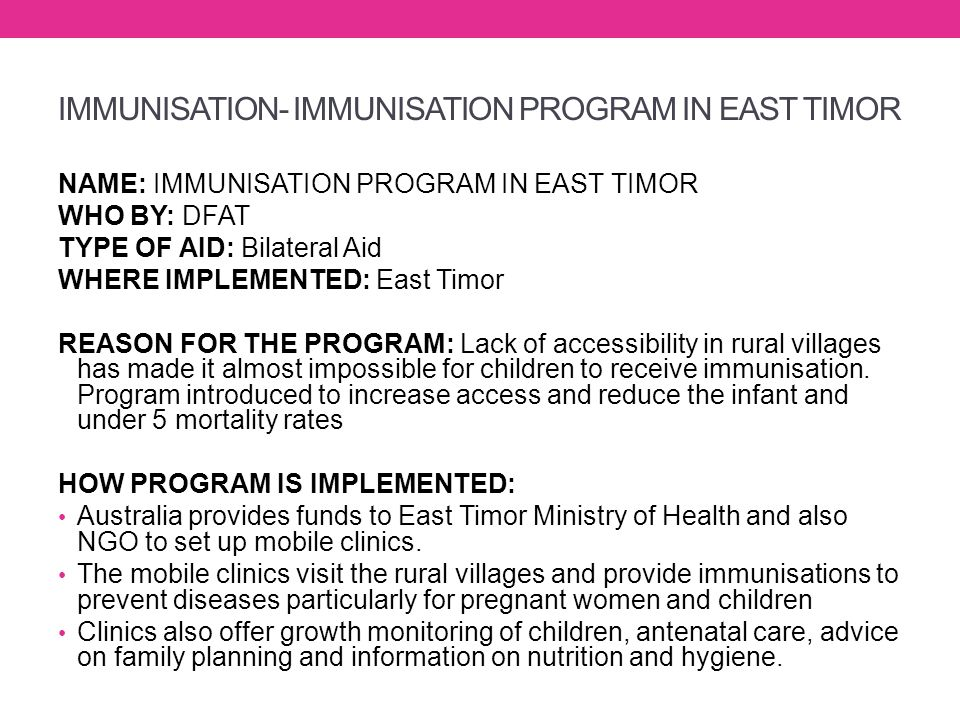 IMMUNISATION- IMMUNISATION PROGRAM IN EAST TIMOR NAME: IMMUNISATION PROGRAM IN EAST TIMOR WHO BY: DFAT TYPE OF AID: Bilateral Aid WHERE IMPLEMENTED: E