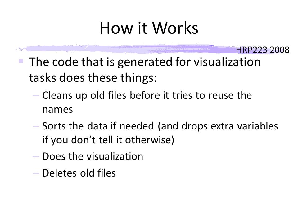 HRP223 2008 How it Works  The code that is generated for visualization tasks does these things: – Cleans up old files before it tries to reuse the names – Sorts the data if needed (and drops extra variables if you don't tell it otherwise) – Does the visualization – Deletes old files