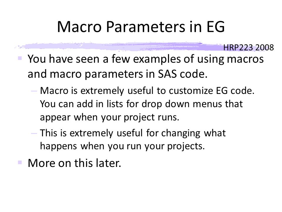 HRP223 2008 Macro Parameters in EG  You have seen a few examples of using macros and macro parameters in SAS code.
