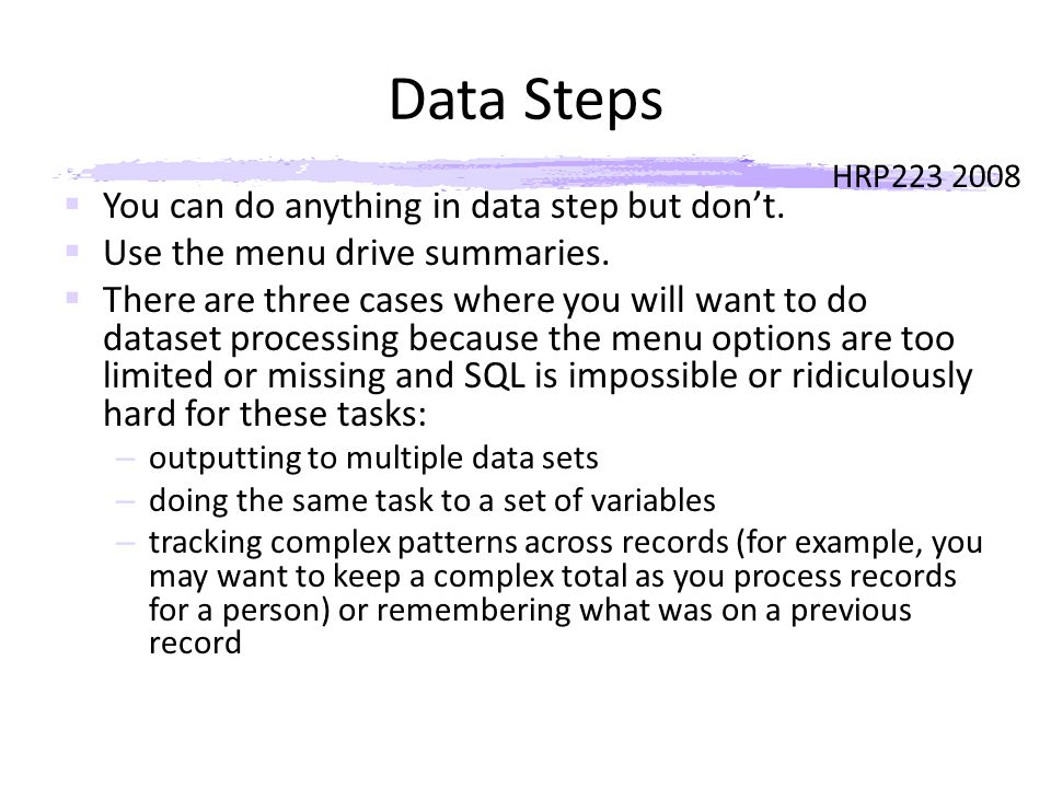 HRP223 2008 Data Steps  You can do anything in data step but don't.