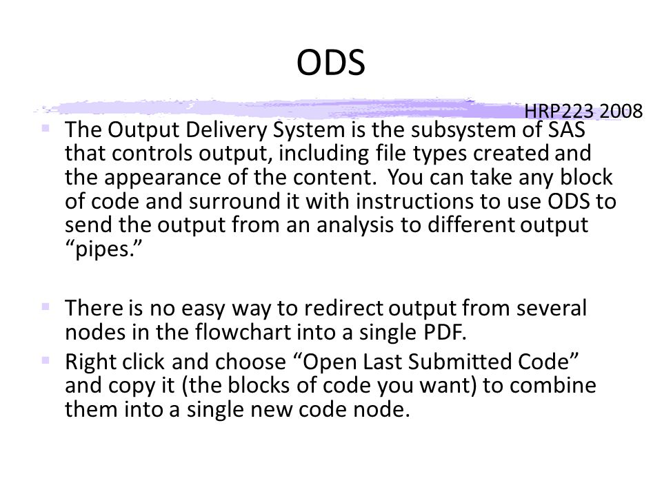 HRP223 2008 ODS  The Output Delivery System is the subsystem of SAS that controls output, including file types created and the appearance of the content.
