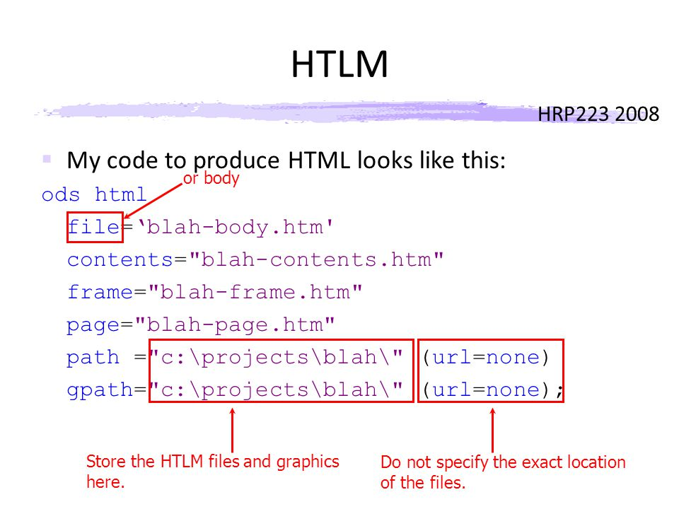 HRP223 2008 HTLM  My code to produce HTML looks like this: ods html file='blah-body.htm contents= blah-contents.htm frame= blah-frame.htm page= blah-page.htm path = c:\projects\blah\ (url=none) gpath= c:\projects\blah\ (url=none); Store the HTLM files and graphics here.
