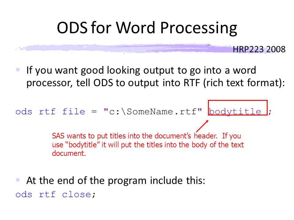 HRP223 2008 ODS for Word Processing  If you want good looking output to go into a word processor, tell ODS to output into RTF (rich text format): ods rtf file = c:\SomeName.rtf bodytitle ;  At the end of the program include this: ods rtf close; SAS wants to put titles into the document's header.