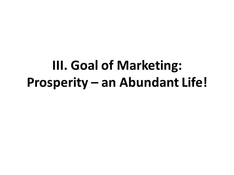 III. Goal of Marketing: Prosperity – an Abundant Life!