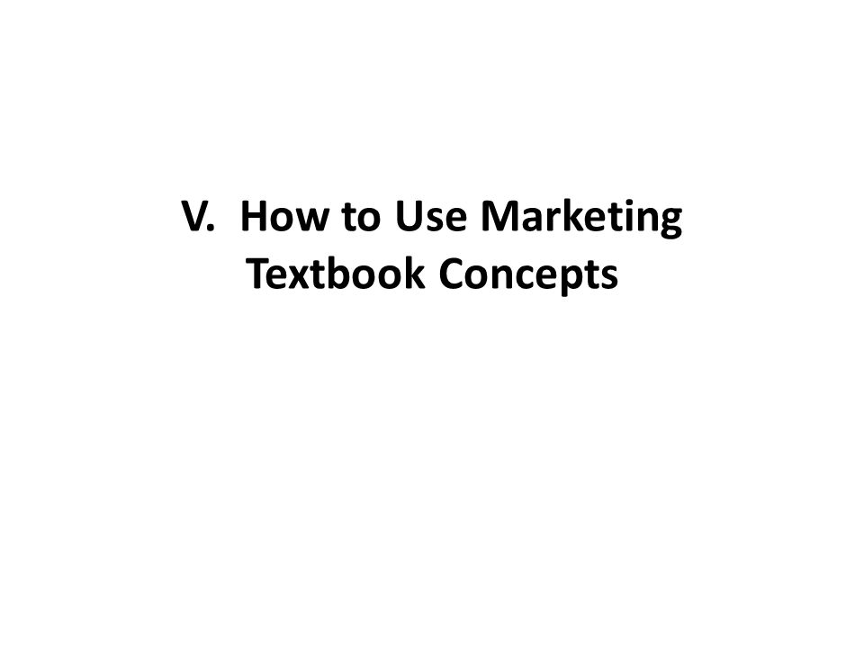 V. How to Use Marketing Textbook Concepts
