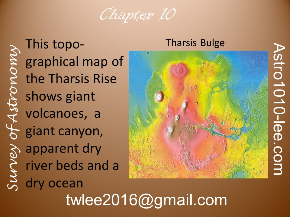 Survey of Astronomy Astro1010-lee.com twlee2016@gmail.com Chapter 10 This topo- graphical map of the Tharsis Rise shows giant volcanoes, a giant canyon, apparent dry river beds and a dry ocean Tharsis Bulge
