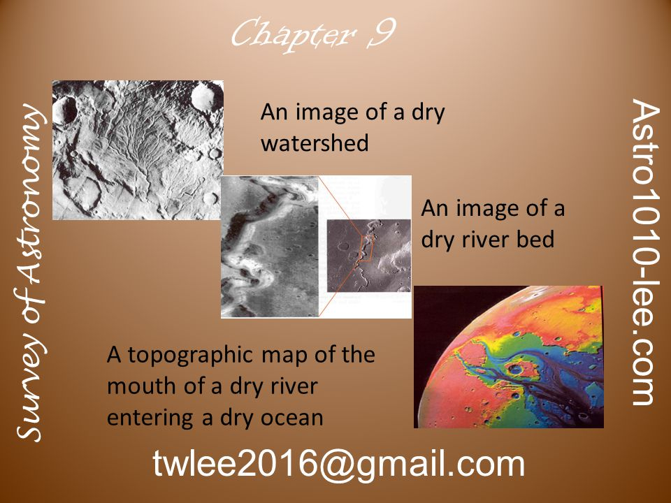 Survey of Astronomy Astro1010-lee.com twlee2016@gmail.com Chapter 9 An image of a dry watershed An image of a dry river bed A topographic map of the mouth of a dry river entering a dry ocean