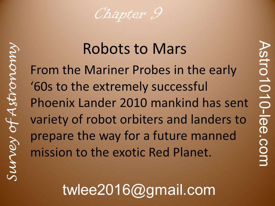 Survey of Astronomy Astro1010-lee.com twlee2016@gmail.com Chapter 9 Robots to Mars From the Mariner Probes in the early '60s to the extremely successful Phoenix Lander 2010 mankind has sent variety of robot orbiters and landers to prepare the way for a future manned mission to the exotic Red Planet.