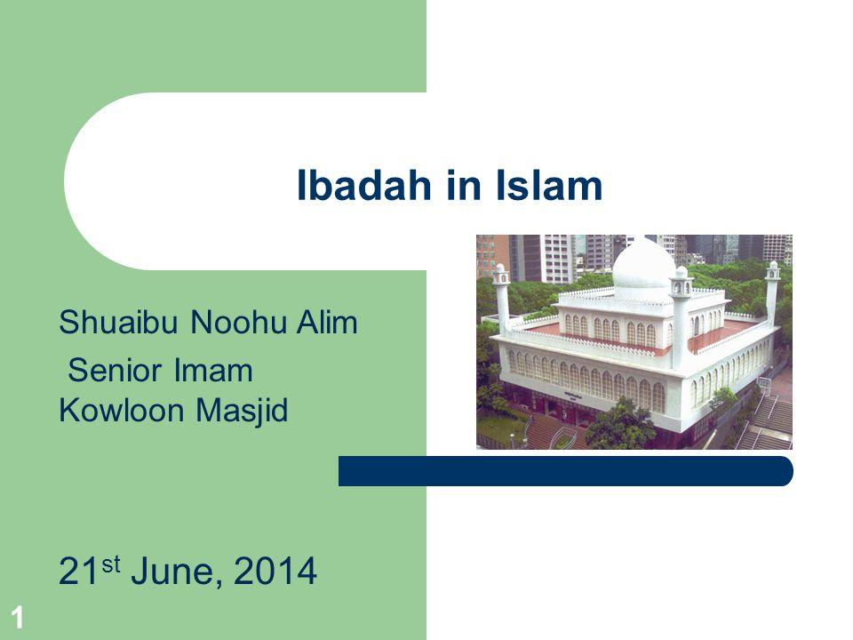 Ibadah in Islam Shuaibu Noohu Alim Senior Imam Kowloon Masjid 21 st June, 2014 1