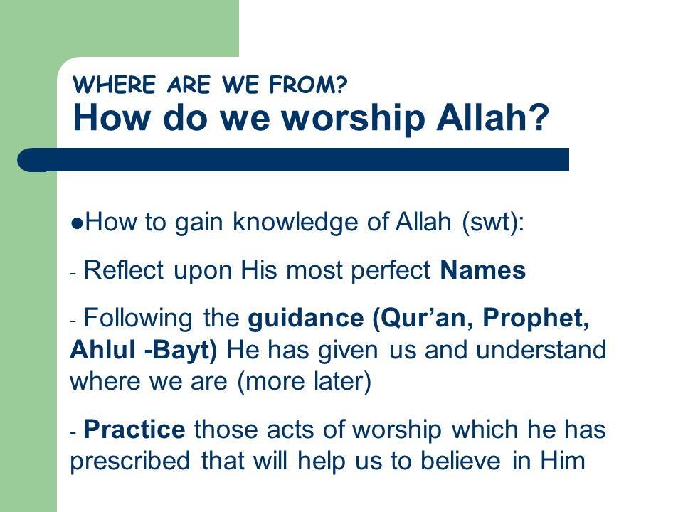 WHERE ARE WE FROM? How do we worship Allah? How to gain knowledge of Allah (swt): - Reflect upon His most perfect Names - Following the guidance (Qur'