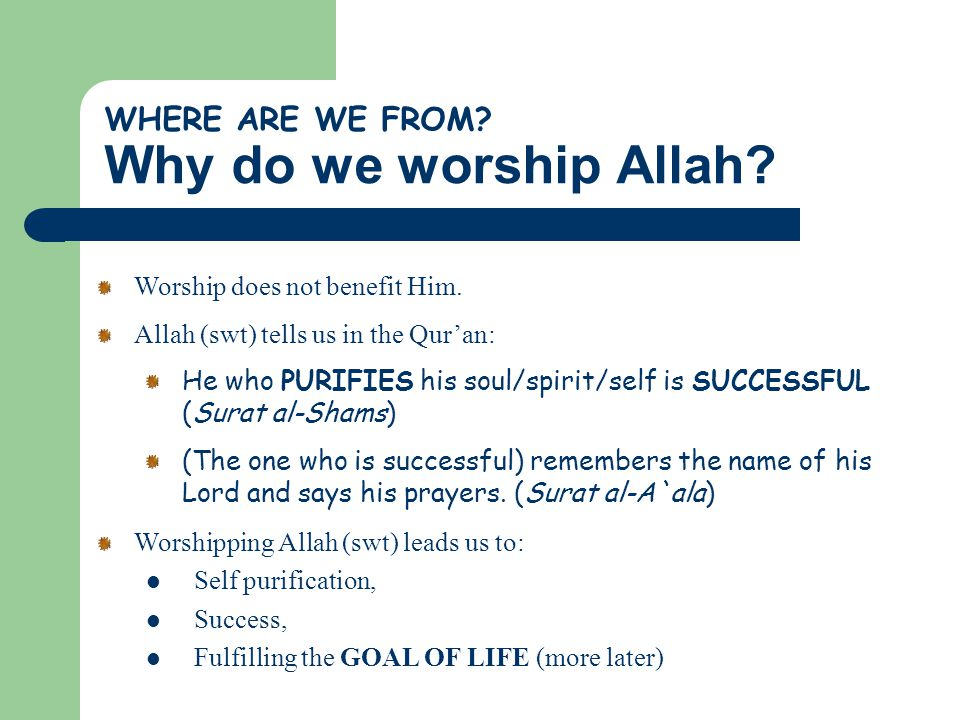 WHERE ARE WE FROM? Why do we worship Allah? Worship does not benefit Him. Allah (swt) tells us in the Qur'an: He who PURIFIES his soul/spirit/self is