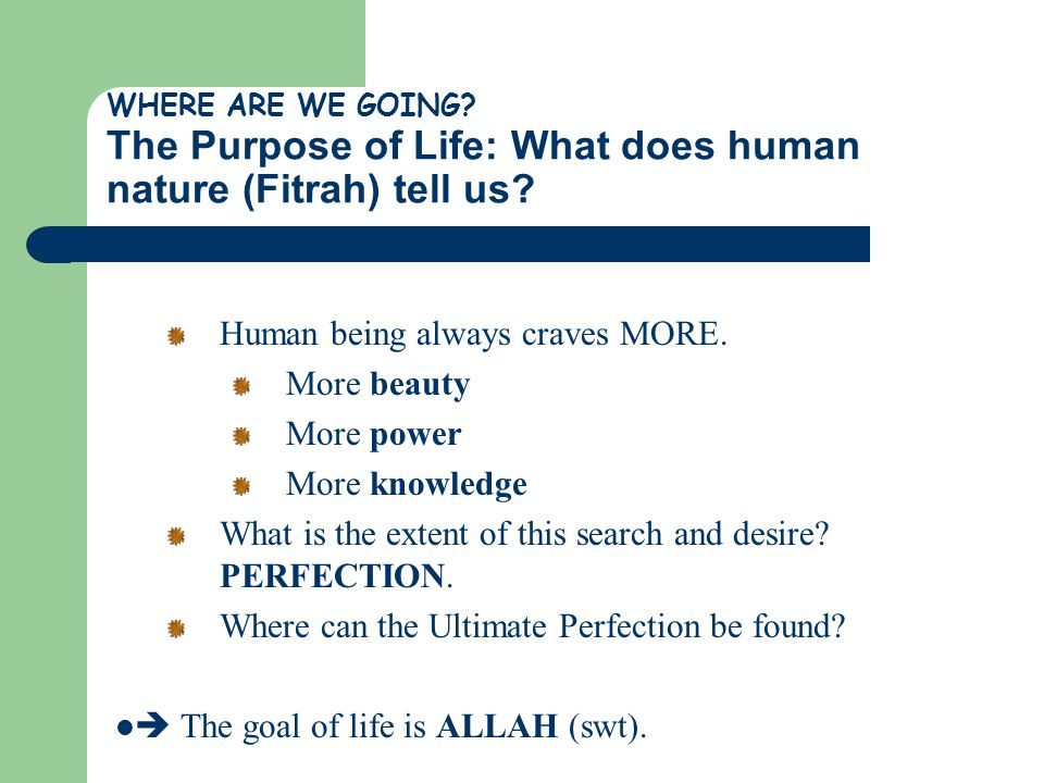 WHERE ARE WE GOING? The Purpose of Life: What does human nature (Fitrah) tell us? Human being always craves MORE. More beauty More power More knowledg