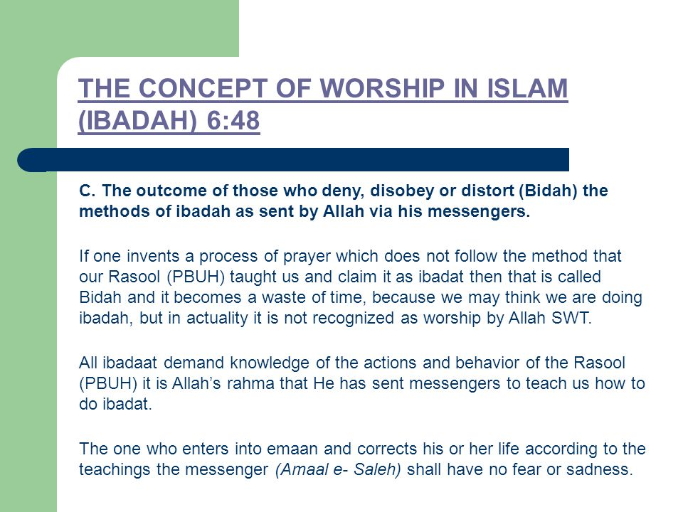 THE CONCEPT OF WORSHIP IN ISLAM (IBADAH) 6:48 C. The outcome of those who deny, disobey or distort (Bidah) the methods of ibadah as sent by Allah via