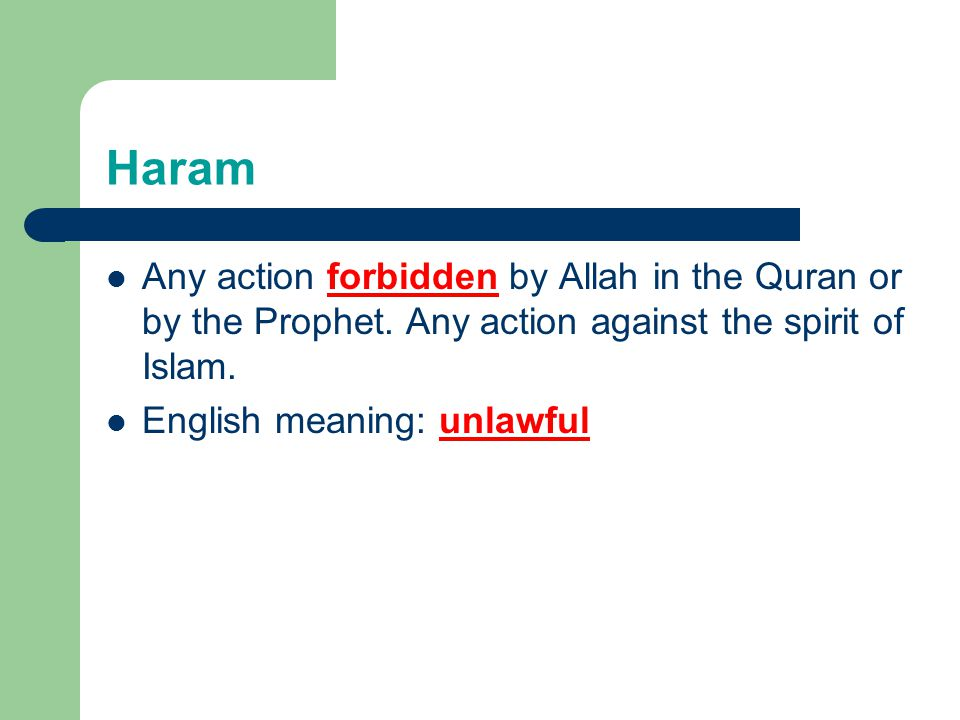 Haram Any action forbidden by Allah in the Quran or by the Prophet. Any action against the spirit of Islam. English meaning: unlawful