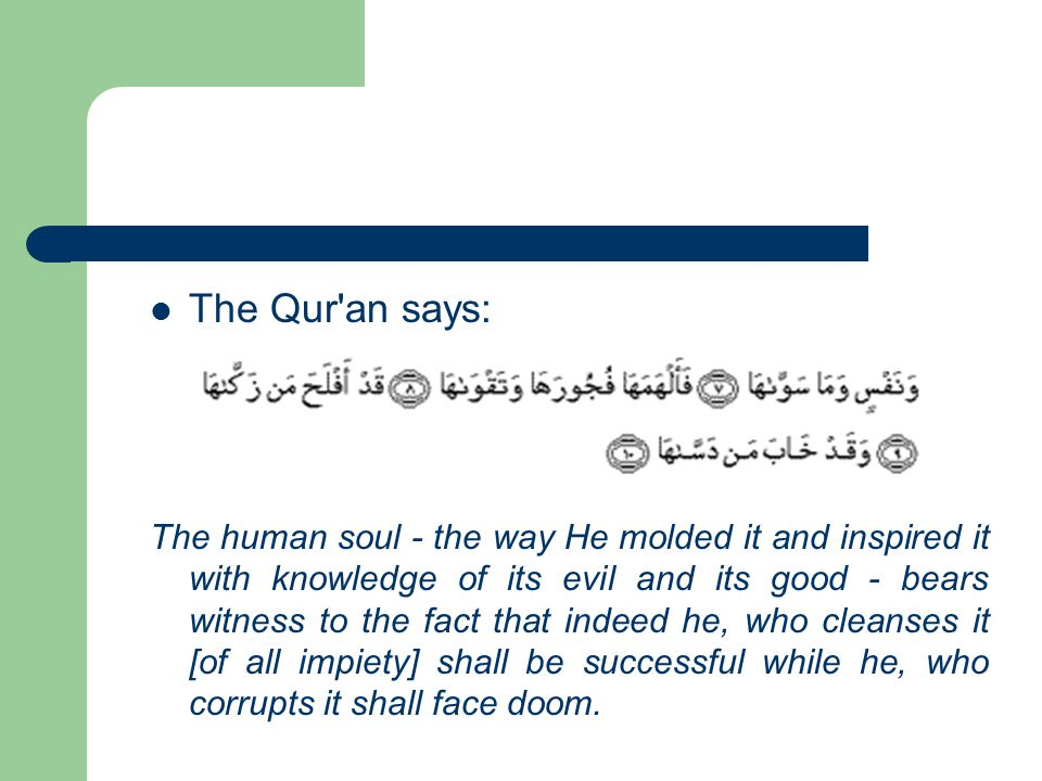The Qur an says: The human soul - the way He molded it and inspired it with knowledge of its evil and its good - bears witness to the fact that indeed he, who cleanses it [of all impiety] shall be successful while he, who corrupts it shall face doom.