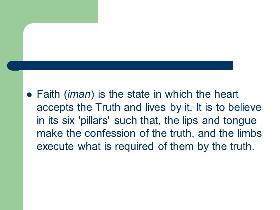 Faith (iman) is the state in which the heart accepts the Truth and lives by it. It is to believe in its six 'pillars' such that, the lips and tongue m