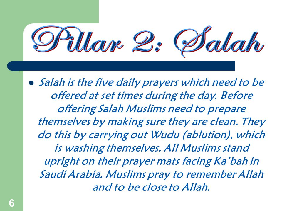 6 Salah is the five daily prayers which need to be offered at set times during the day. Before offering Salah Muslims need to prepare themselves by ma