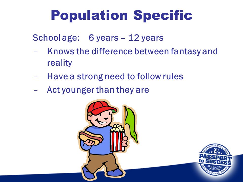 School age: 6 years – 12 years –Knows the difference between fantasy and reality –Have a strong need to follow rules –Act younger than they are Popula