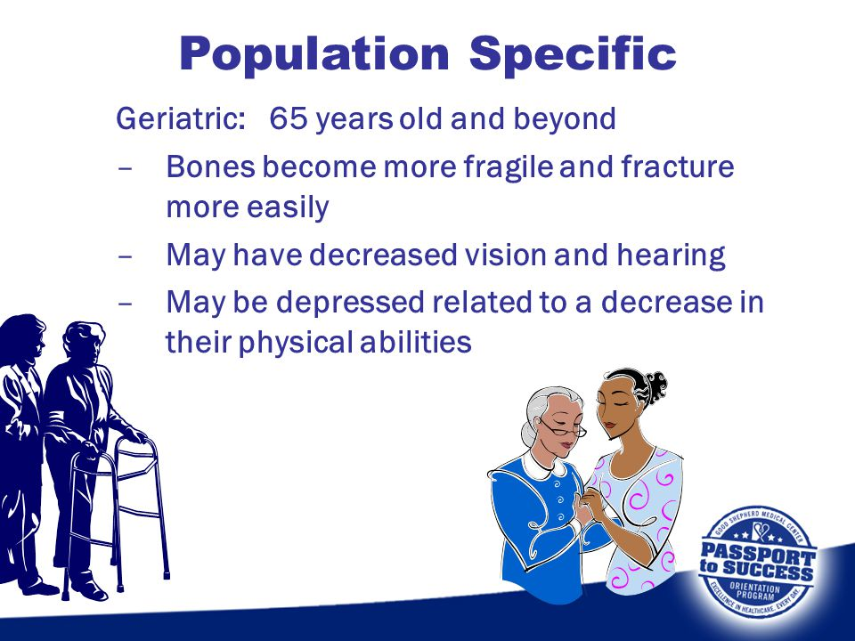 Geriatric: 65 years old and beyond –Bones become more fragile and fracture more easily –May have decreased vision and hearing –May be depressed relate