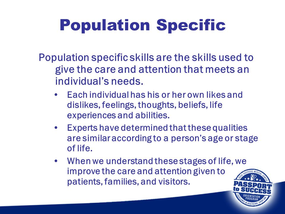 Population specific skills are the skills used to give the care and attention that meets an individual's needs. Each individual has his or her own lik