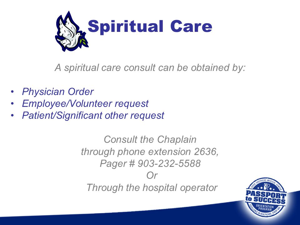 A spiritual care consult can be obtained by: Physician Order Employee/Volunteer request Patient/Significant other request Consult the Chaplain through