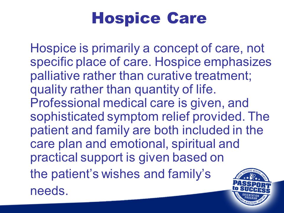 Hospice Care Hospice is primarily a concept of care, not specific place of care. Hospice emphasizes palliative rather than curative treatment; quality