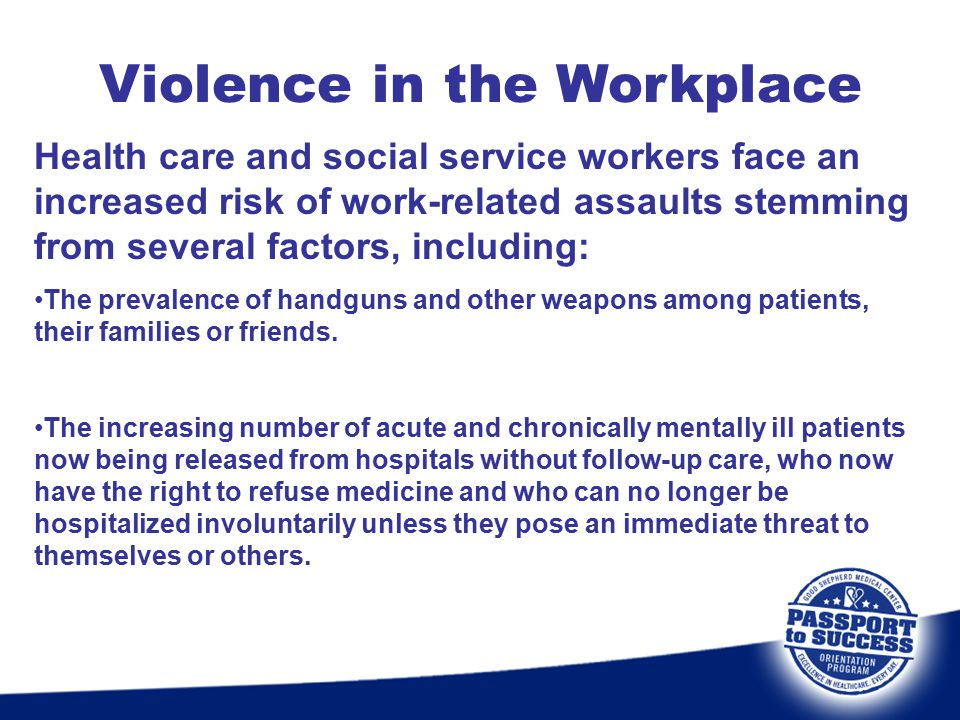 Violence in the Workplace Health care and social service workers face an increased risk of work-related assaults stemming from several factors, includ