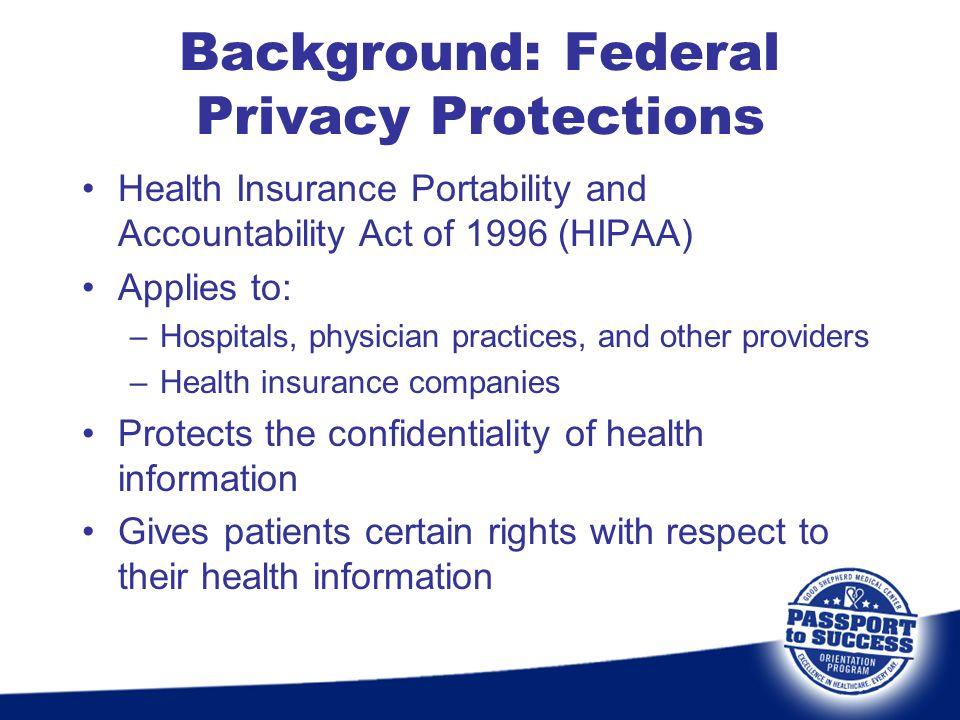 Background: Federal Privacy Protections Health Insurance Portability and Accountability Act of 1996 (HIPAA) Applies to: –Hospitals, physician practice