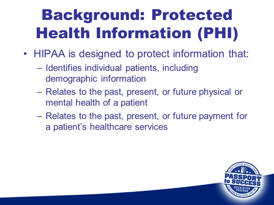 Background: Protected Health Information (PHI) HIPAA is designed to protect information that: –Identifies individual patients, including demographic i