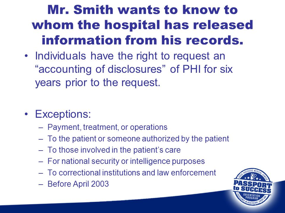 """Mr. Smith wants to know to whom the hospital has released information from his records. Individuals have the right to request an """"accounting of disclo"""