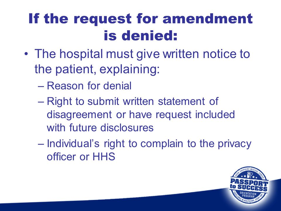 If the request for amendment is denied: The hospital must give written notice to the patient, explaining: –Reason for denial –Right to submit written