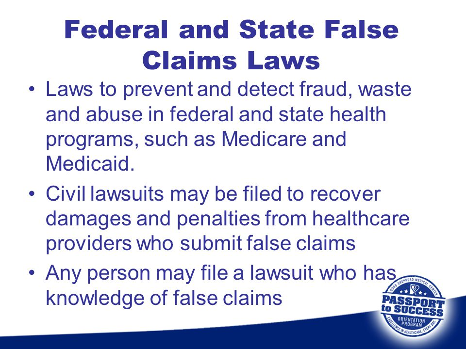 Federal and State False Claims Laws Laws to prevent and detect fraud, waste and abuse in federal and state health programs, such as Medicare and Medic