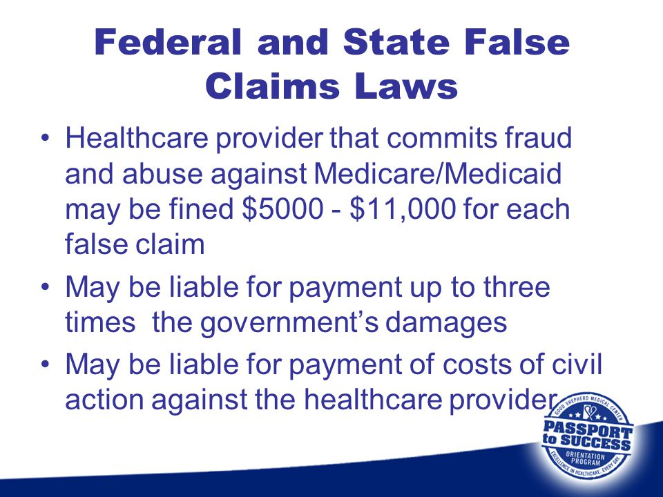 Federal and State False Claims Laws Healthcare provider that commits fraud and abuse against Medicare/Medicaid may be fined $5000 - $11,000 for each f
