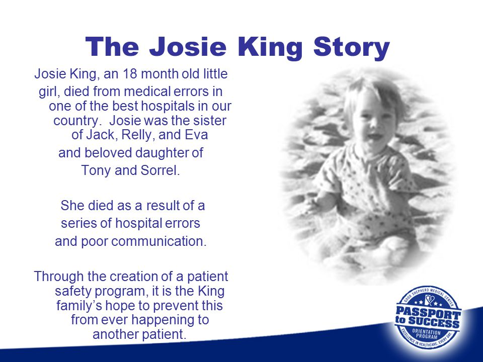 The Josie King Story Josie King, an 18 month old little girl, died from medical errors in one of the best hospitals in our country. Josie was the sist