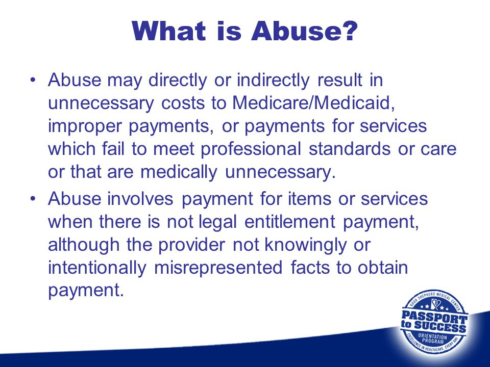 What is Abuse? Abuse may directly or indirectly result in unnecessary costs to Medicare/Medicaid, improper payments, or payments for services which fa