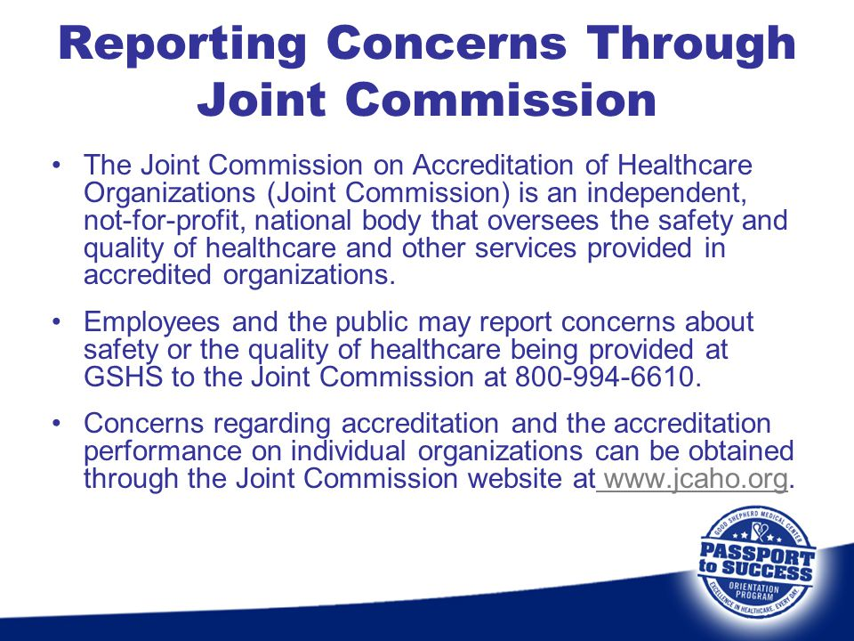 Reporting Concerns Through Joint Commission The Joint Commission on Accreditation of Healthcare Organizations (Joint Commission) is an independent, no