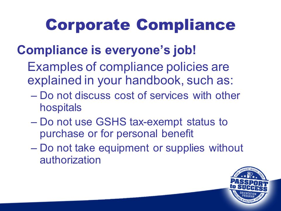 Compliance is everyone's job! Examples of compliance policies are explained in your handbook, such as: –Do not discuss cost of services with other hos
