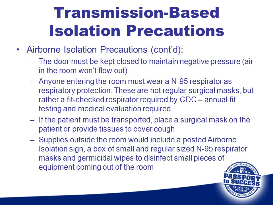 Airborne Isolation Precautions (cont'd): –The door must be kept closed to maintain negative pressure (air in the room won't flow out) –Anyone entering