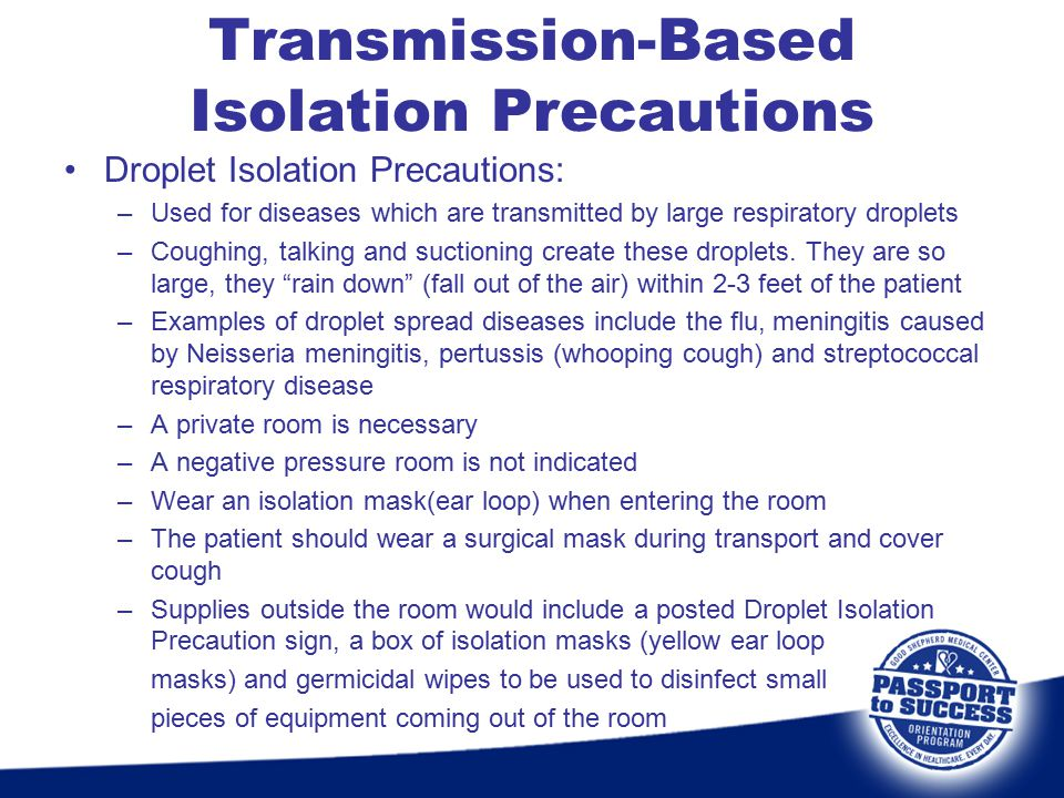 Droplet Isolation Precautions: –Used for diseases which are transmitted by large respiratory droplets –Coughing, talking and suctioning create these d