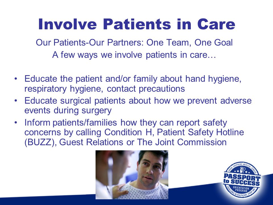 Involve Patients in Care Our Patients-Our Partners: One Team, One Goal A few ways we involve patients in care… Educate the patient and/or family about
