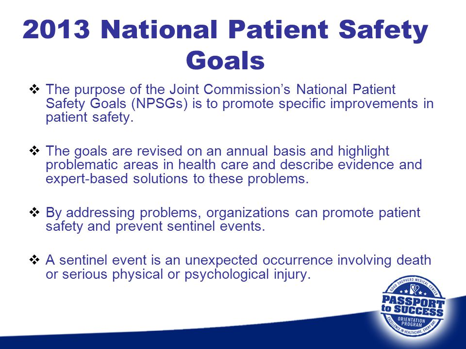 2013 National Patient Safety Goals  The purpose of the Joint Commission's National Patient Safety Goals (NPSGs) is to promote specific improvements i