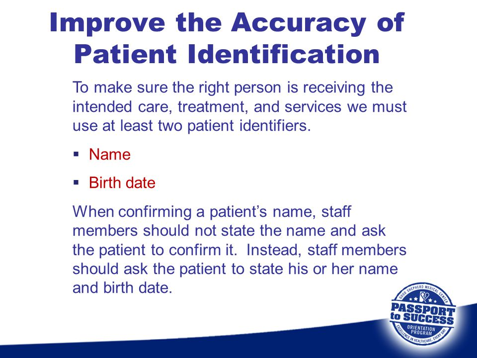 Improve the Accuracy of Patient Identification To make sure the right person is receiving the intended care, treatment, and services we must use at le