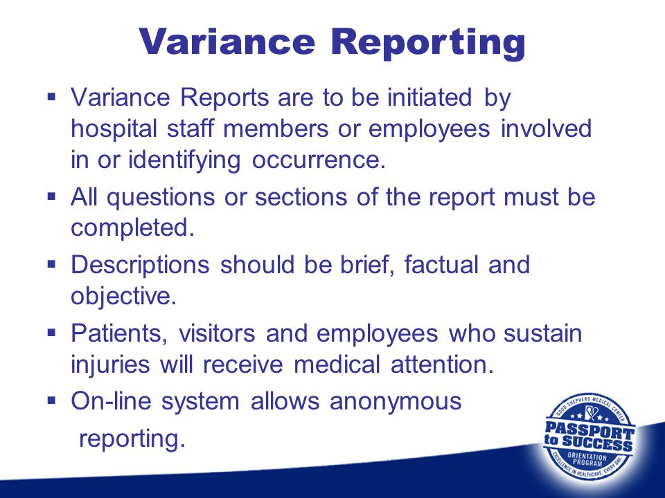  Variance Reports are to be initiated by hospital staff members or employees involved in or identifying occurrence.  All questions or sections of th