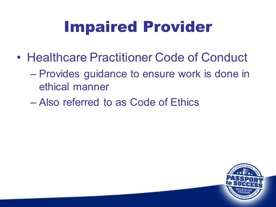 Healthcare Practitioner Code of Conduct –Provides guidance to ensure work is done in ethical manner –Also referred to as Code of Ethics Impaired Provi