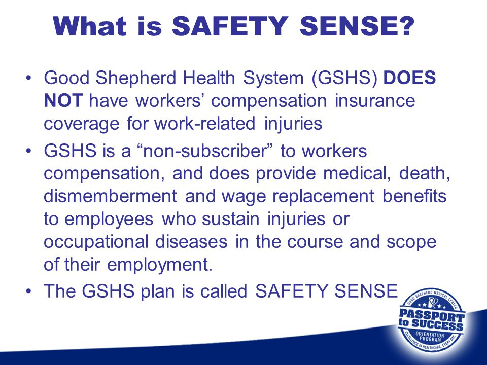 """Good Shepherd Health System (GSHS) DOES NOT have workers' compensation insurance coverage for work-related injuries GSHS is a """"non-subscriber"""" to work"""