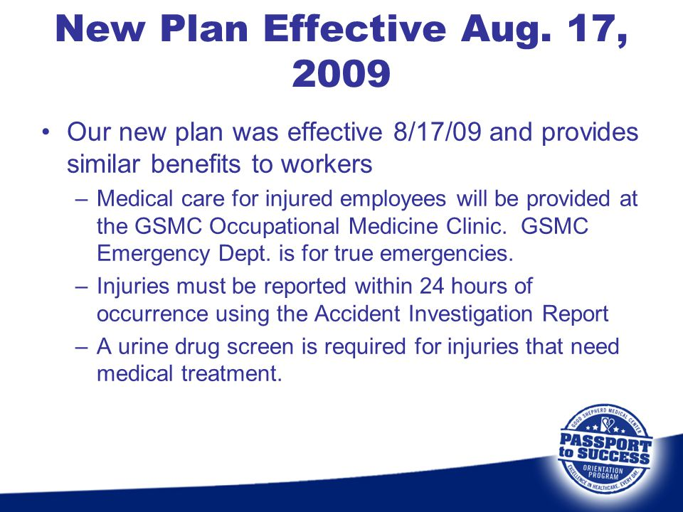 Our new plan was effective 8/17/09 and provides similar benefits to workers –Medical care for injured employees will be provided at the GSMC Occupatio
