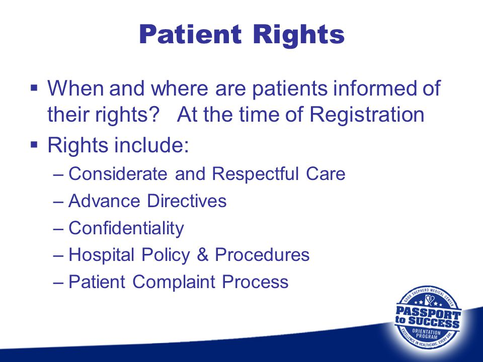  When and where are patients informed of their rights? At the time of Registration  Rights include: –Considerate and Respectful Care –Advance Direct