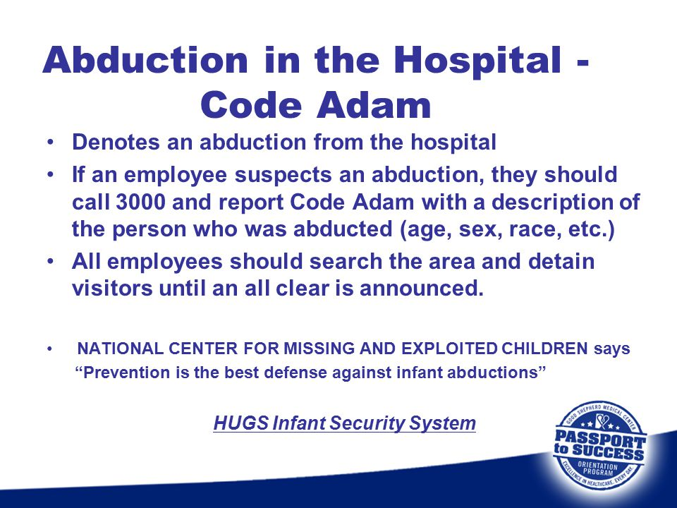 Abduction in the Hospital - Code Adam Denotes an abduction from the hospital If an employee suspects an abduction, they should call 3000 and report Co