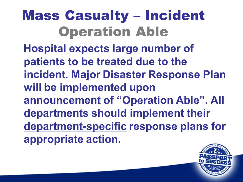 Mass Casualty – Incident Operation Able Hospital expects large number of patients to be treated due to the incident. Major Disaster Response Plan will