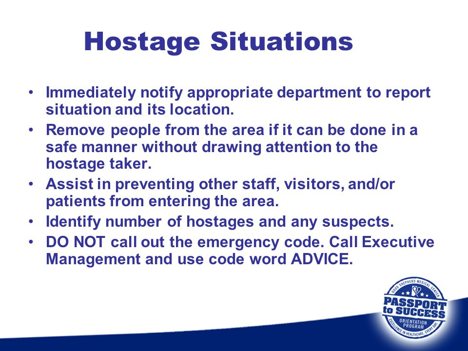Hostage Situations Immediately notify appropriate department to report situation and its location. Remove people from the area if it can be done in a